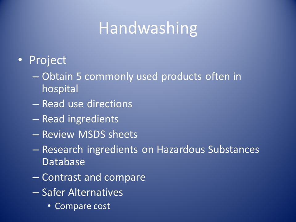 Handwashing Project – Obtain 5 commonly used products often in hospital – Read use directions – Read ingredients – Review MSDS sheets – Research ingre