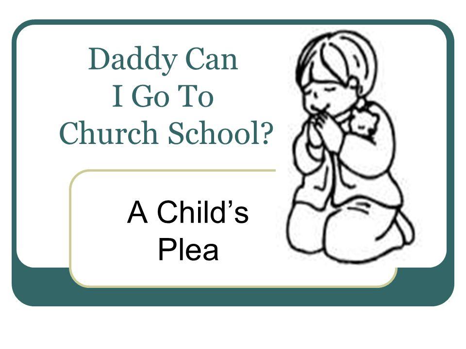 Daddy Can I Go To Church School? A Childs Plea