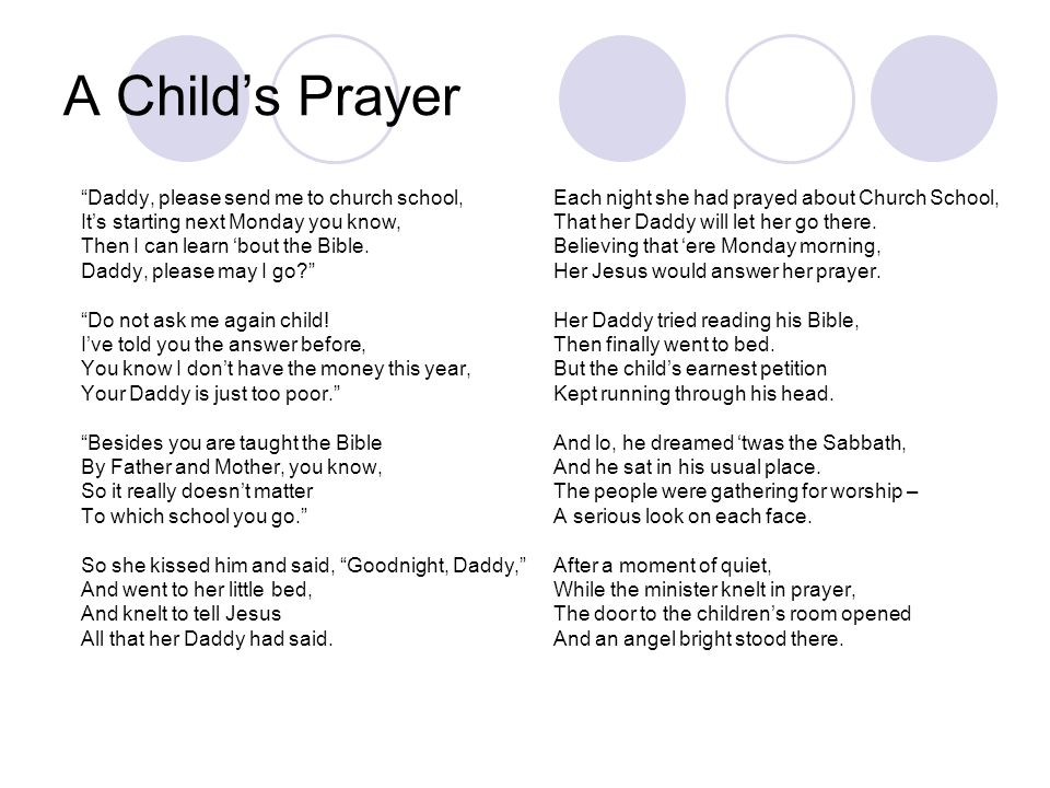 A Childs Prayer Daddy, please send me to church school, Its starting next Monday you know, Then I can learn bout the Bible. Daddy, please may I go? Do