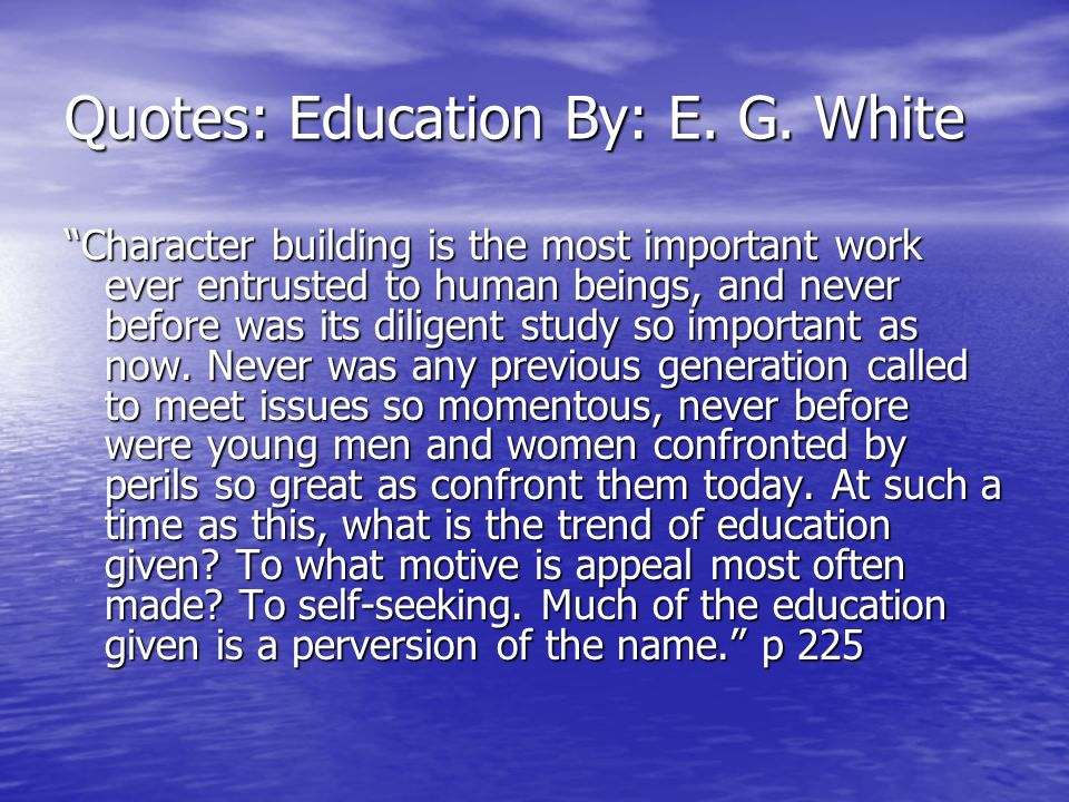 Quotes: Education By: E. G. White Character building is the most important work ever entrusted to human beings, and never before was its diligent stud
