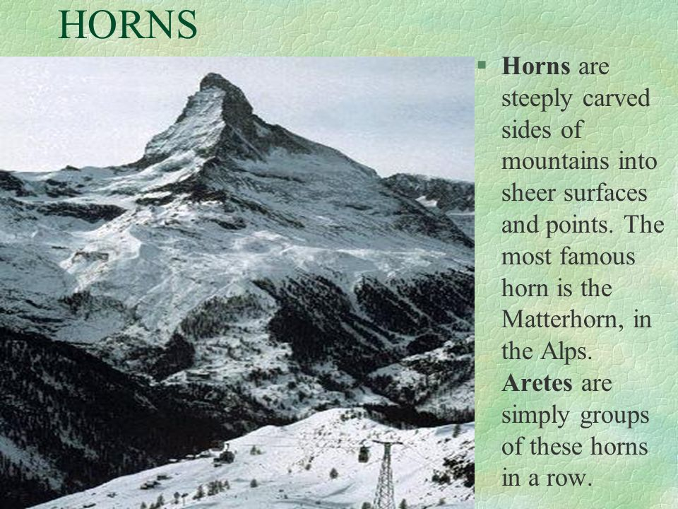 HORNS §Horns are steeply carved sides of mountains into sheer surfaces and points. The most famous horn is the Matterhorn, in the Alps. Aretes are sim