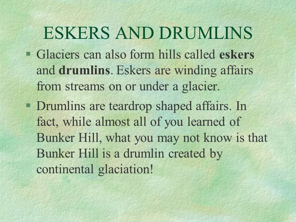 ESKERS AND DRUMLINS §Glaciers can also form hills called eskers and drumlins. Eskers are winding affairs from streams on or under a glacier. §Drumlins