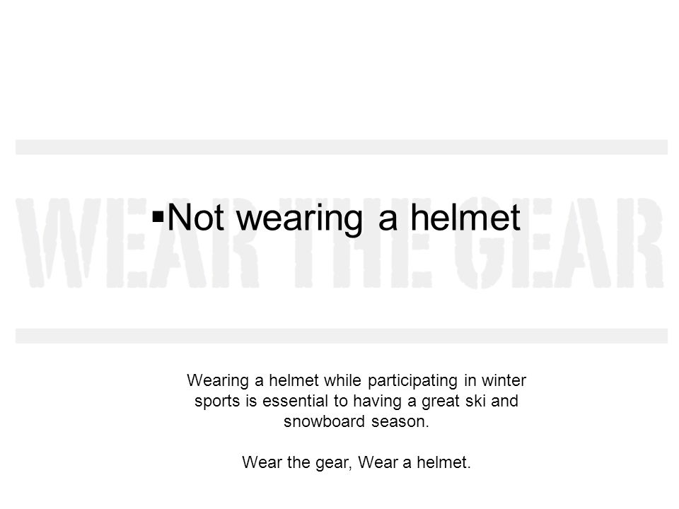 Not wearing a helmet Wearing a helmet while participating in winter sports is essential to having a great ski and snowboard season.