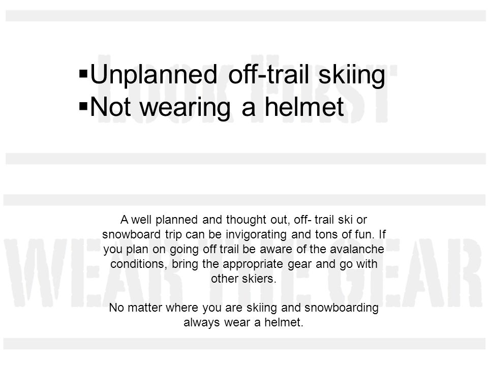 Unplanned off-trail skiing Not wearing a helmet A well planned and thought out, off- trail ski or snowboard trip can be invigorating and tons of fun.