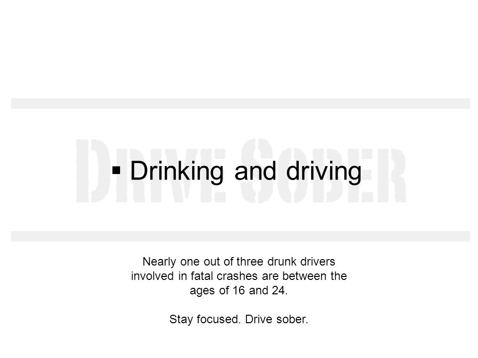 Drinking and driving Nearly one out of three drunk drivers involved in fatal crashes are between the ages of 16 and 24. Stay focused. Drive sober.