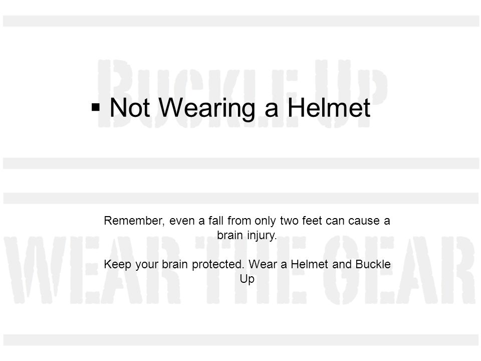 Not Wearing a Helmet Remember, even a fall from only two feet can cause a brain injury.