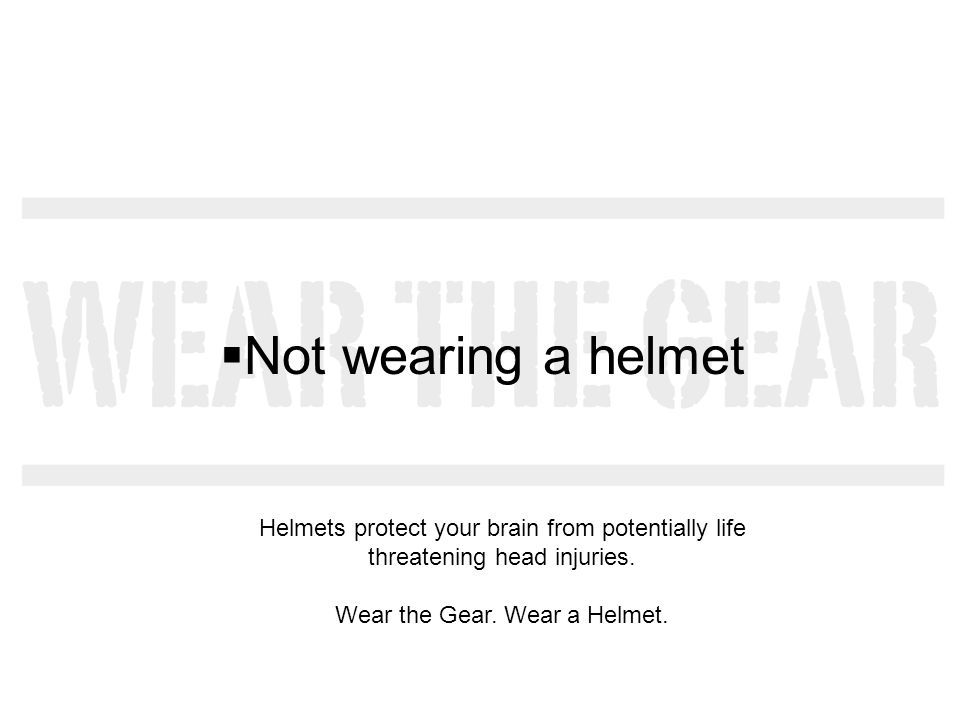 Not wearing a helmet Helmets protect your brain from potentially life threatening head injuries. Wear the Gear. Wear a Helmet.