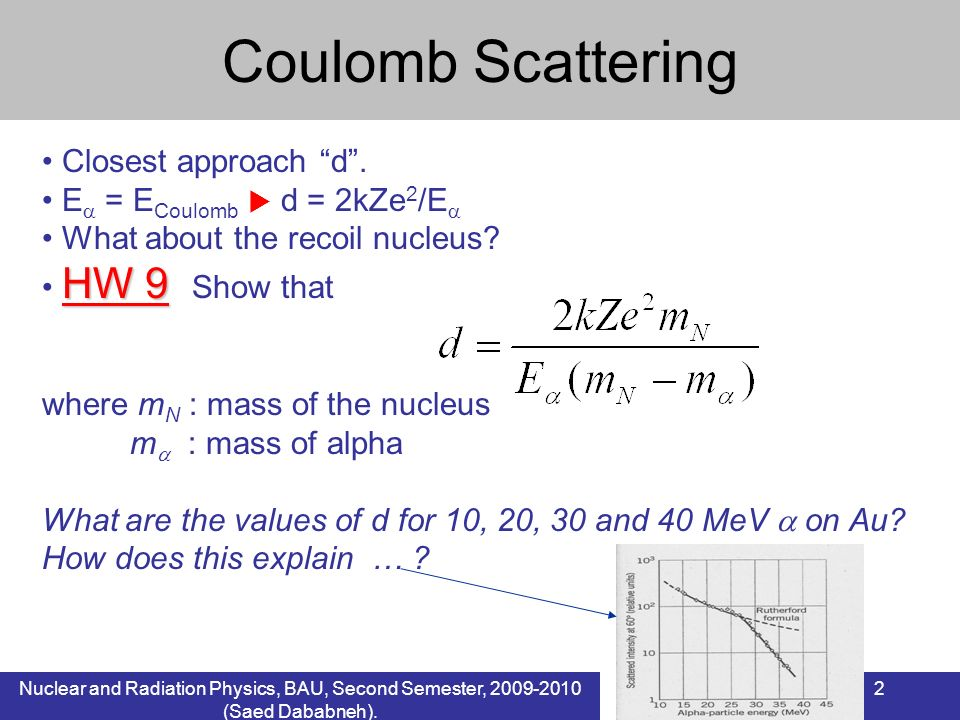 Nuclear and Radiation Physics, BAU, Second Semester, 2009-2010 (Saed Dababneh). 2 Closest approach d. E = E Coulomb d = 2kZe 2 /E What about the recoi