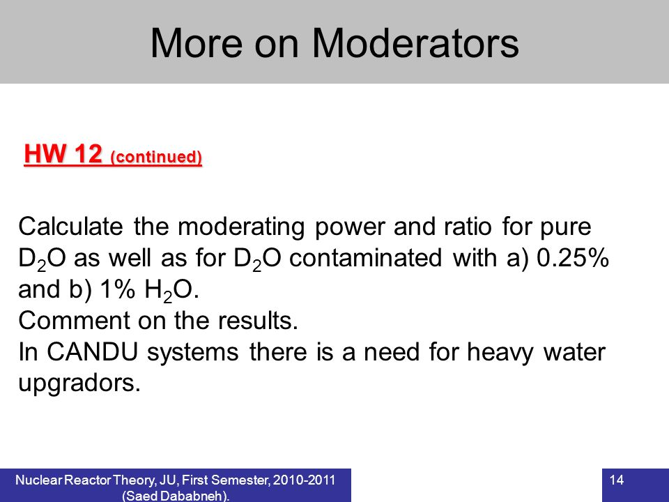Nuclear Reactor Theory, JU, First Semester, 2010-2011 (Saed Dababneh). 14 HW 12 (continued) More on Moderators Calculate the moderating power and rati