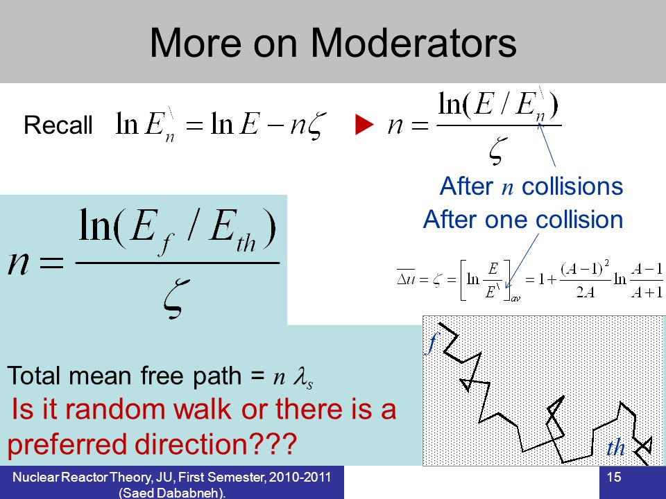 Nuclear Reactor Theory, JU, First Semester, 2010-2011 (Saed Dababneh). 15 More on Moderators Recall After n collisions Total mean free path = n s Is i