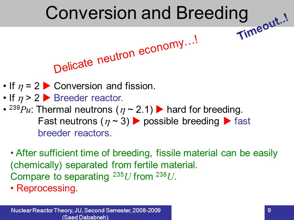 9 If = 2 Conversion and fission. If > 2 Breeder reactor. 239 Pu : Thermal neutrons ( ~ 2.1) hard for breeding. Fast neutrons ( ~ 3) possible breeding