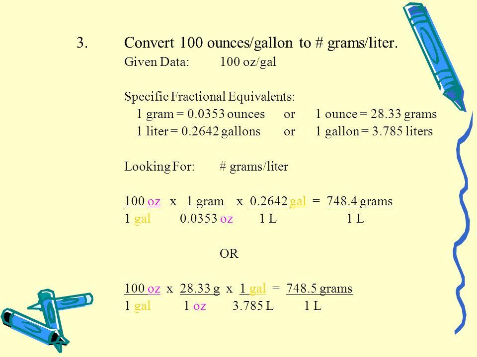 3.Convert 100 ounces/gallon to # grams/liter. Given Data:100 oz/gal Specific Fractional Equivalents: 1 gram = 0.0353 ounces or1 ounce = 28.33 grams 1