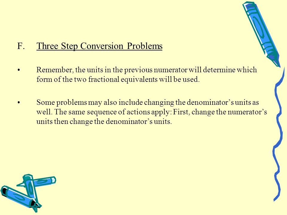 F.Three Step Conversion Problems Remember, the units in the previous numerator will determine which form of the two fractional equivalents will be use