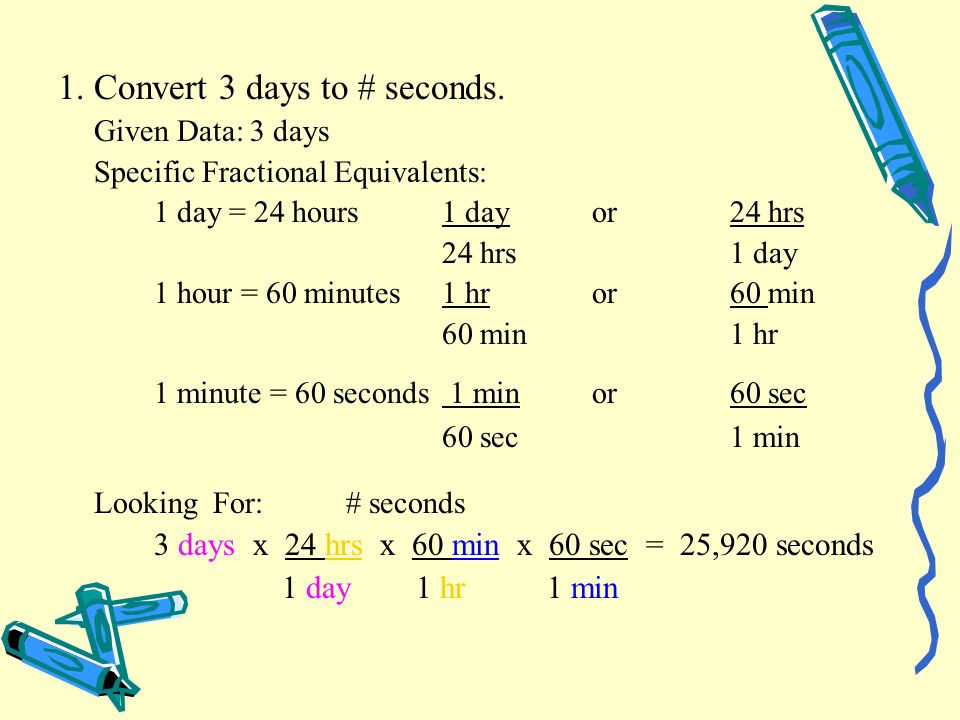 1.Convert 3 days to # seconds. Given Data:3 days Specific Fractional Equivalents: 1 day = 24 hours1 day or24 hrs 24 hrs1 day 1 hour = 60 minutes1 hr o
