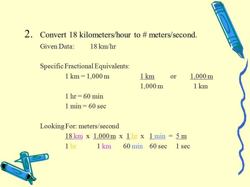 2. Convert 18 kilometers/hour to # meters/second. Given Data:18 km/hr Specific Fractional Equivalents: 1 km = 1,000 m1 km or1,000 m 1,000 m 1 km 1 hr