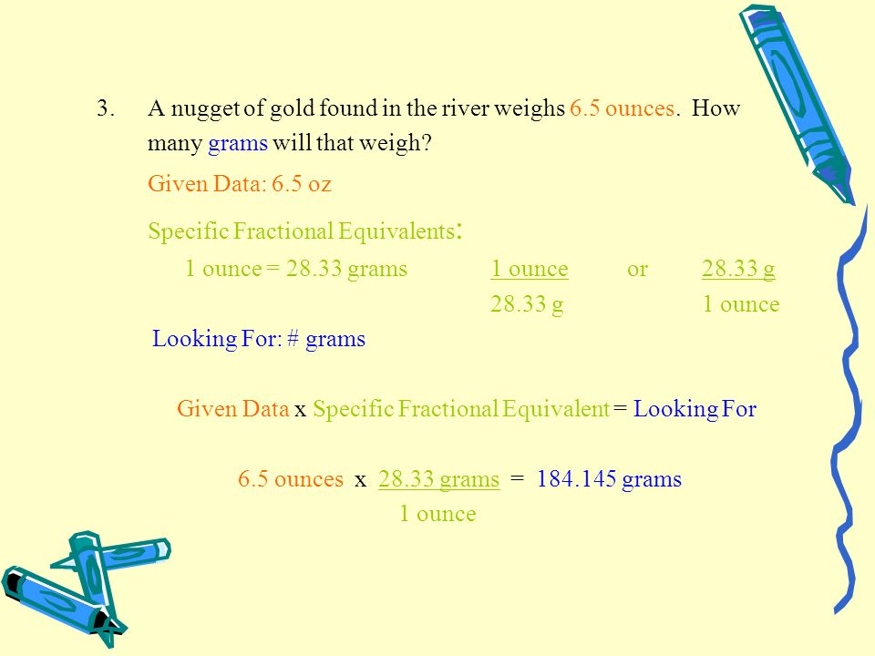 3.A nugget of gold found in the river weighs 6.5 ounces. How many grams will that weigh? Given Data: 6.5 oz Specific Fractional Equivalents : 1 ounce
