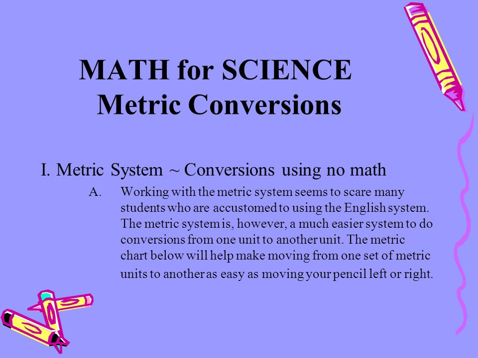 MATH for SCIENCE Metric Conversions I. Metric System ~ Conversions using no math A.Working with the metric system seems to scare many students who are