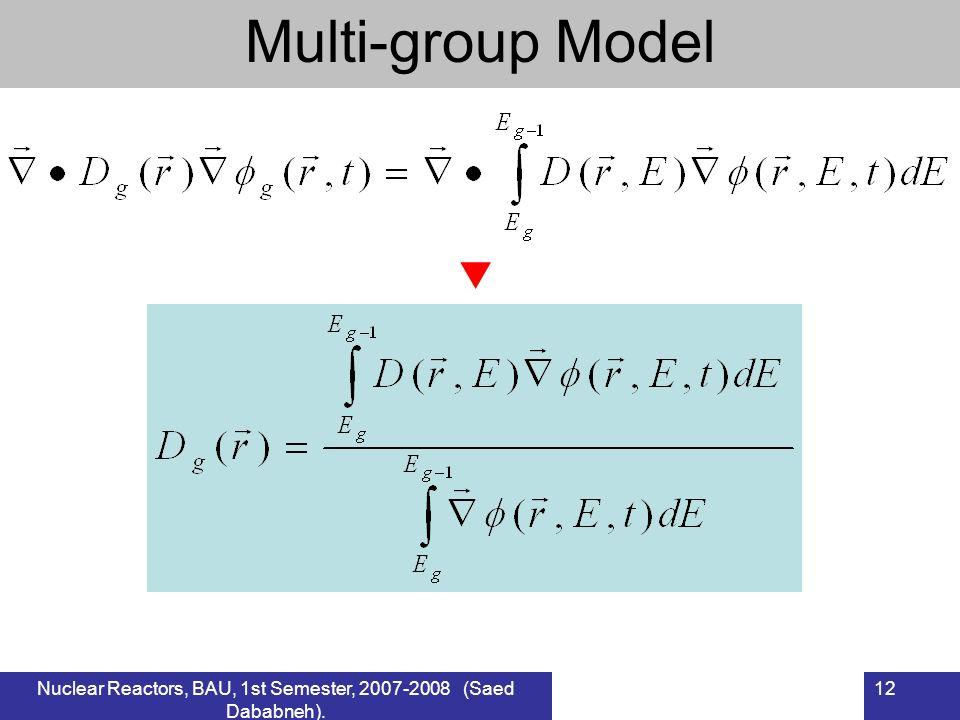 Nuclear Reactors, BAU, 1st Semester, 2007-2008 (Saed Dababneh). 12 Multi-group Model