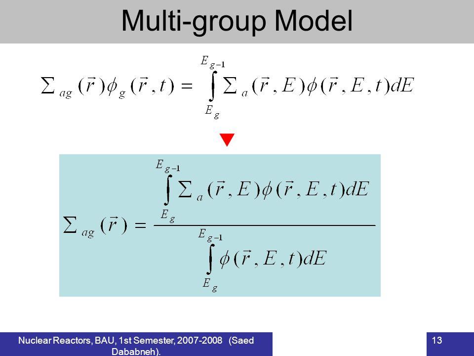 Nuclear Reactors, BAU, 1st Semester, 2007-2008 (Saed Dababneh). 13 Multi-group Model
