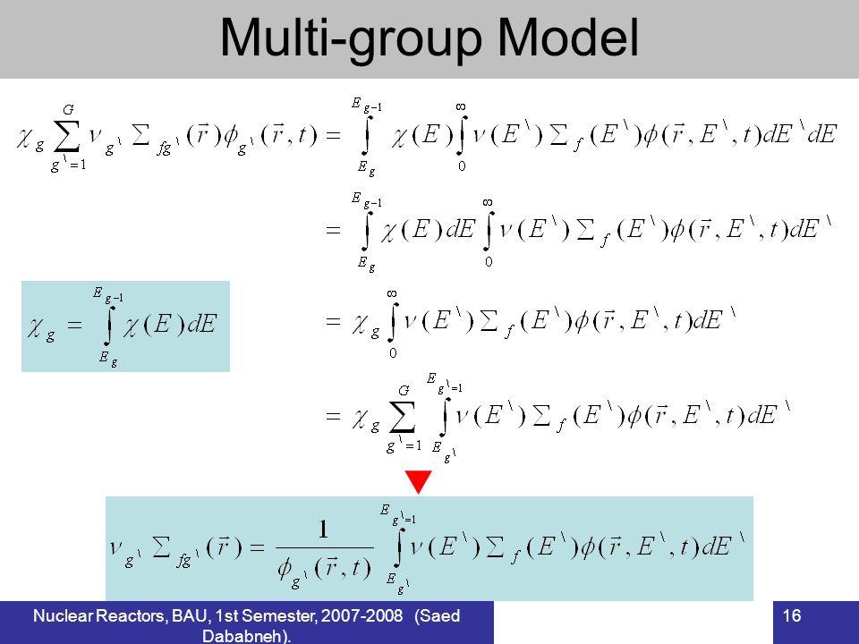 Nuclear Reactors, BAU, 1st Semester, 2007-2008 (Saed Dababneh). 16 Multi-group Model