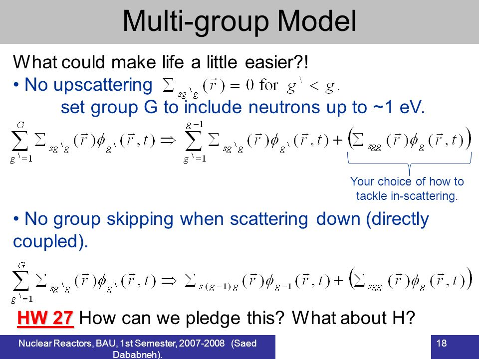 Nuclear Reactors, BAU, 1st Semester, 2007-2008 (Saed Dababneh). 18 Multi-group Model What could make life a little easier?! No upscattering set group