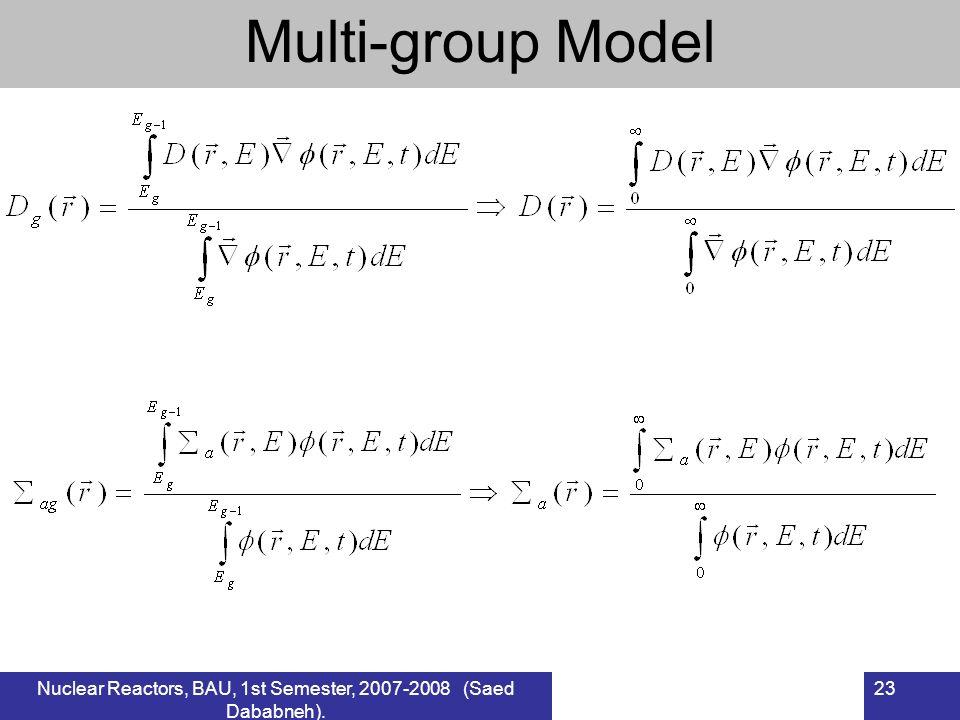 Nuclear Reactors, BAU, 1st Semester, 2007-2008 (Saed Dababneh). 23 Multi-group Model