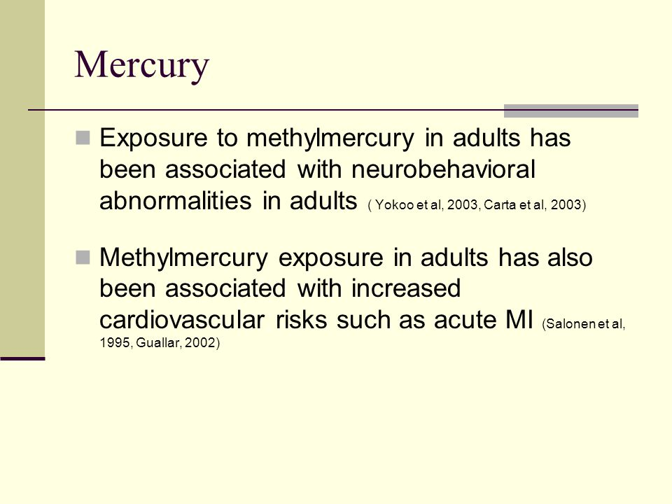 Mercury Exposure to methylmercury in adults has been associated with neurobehavioral abnormalities in adults ( Yokoo et al, 2003, Carta et al, 2003) Methylmercury exposure in adults has also been associated with increased cardiovascular risks such as acute MI (Salonen et al, 1995, Guallar, 2002)