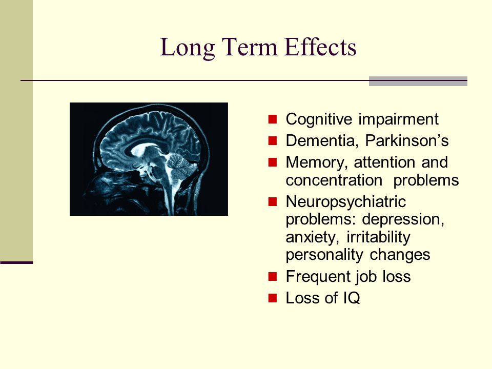 Long Term Effects Cognitive impairment Dementia, Parkinsons Memory, attention and concentration problems Neuropsychiatric problems: depression, anxiety, irritability personality changes Frequent job loss Loss of IQ