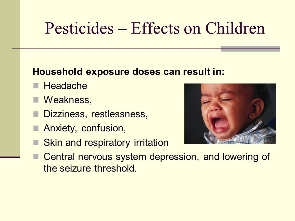 Pesticides – Effects on Children Household exposure doses can result in: Headache Weakness, Dizziness, restlessness, Anxiety, confusion, Skin and respiratory irritation Central nervous system depression, and lowering of the seizure threshold.