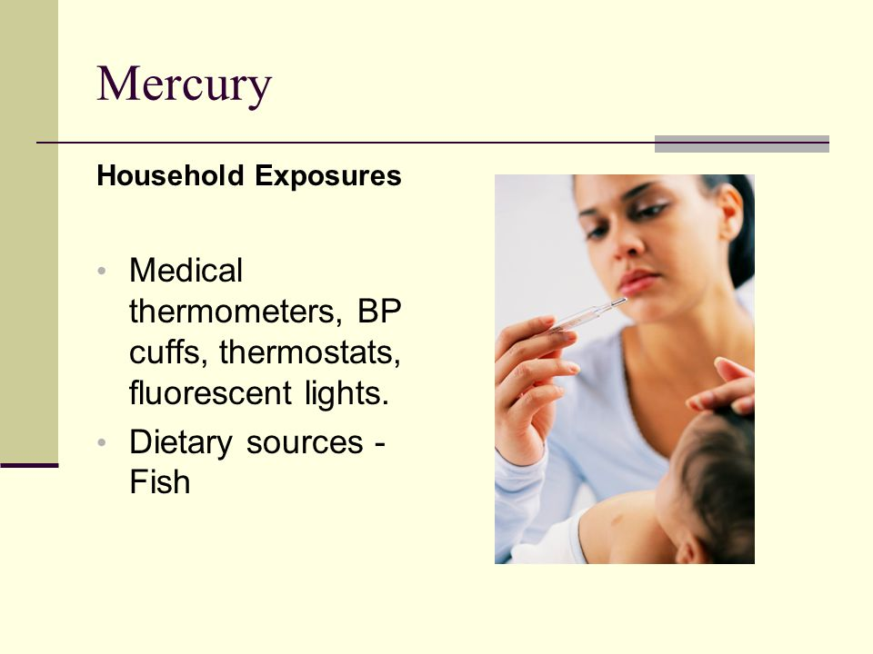Mercury Household Exposures Medical thermometers, BP cuffs, thermostats, fluorescent lights.