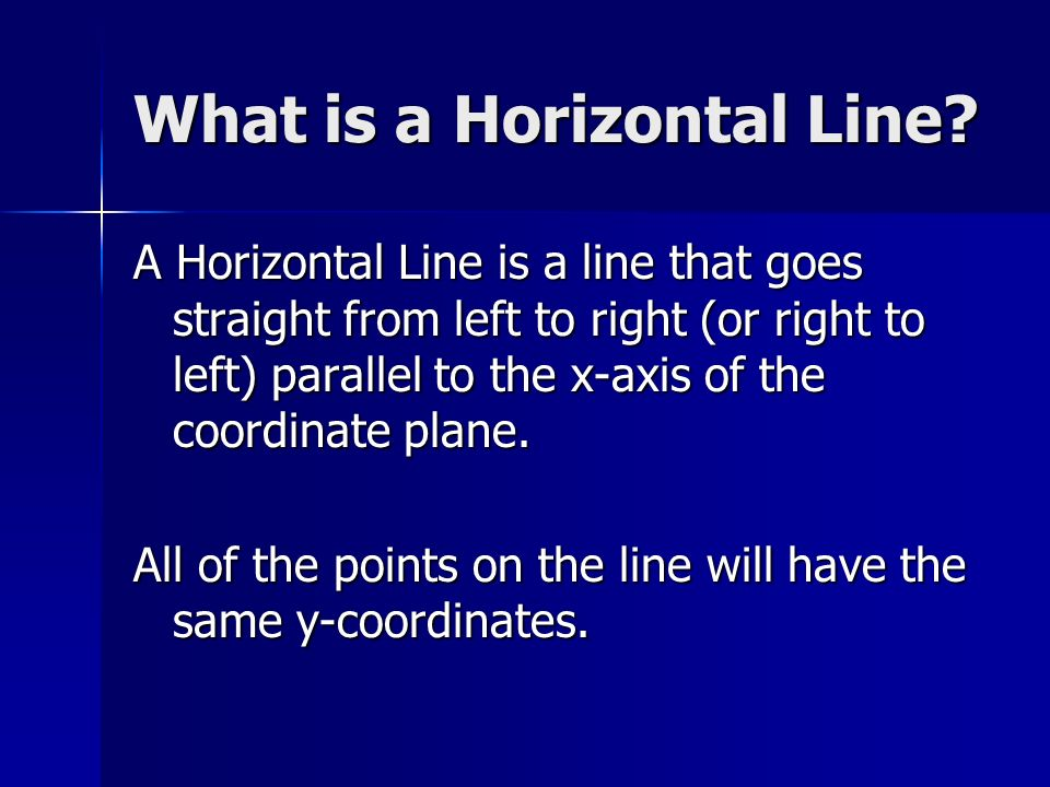 What is a Horizontal Line? A Horizontal Line is a line that goes straight from left to right (or right to left) parallel to the x-axis of the coordina