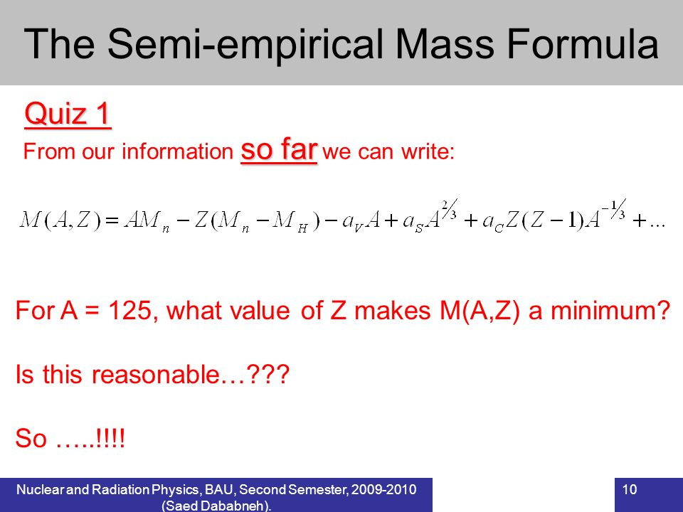 Nuclear and Radiation Physics, BAU, Second Semester, 2009-2010 (Saed Dababneh). 10 The Semi-empirical Mass Formula Quiz 1 so far From our information