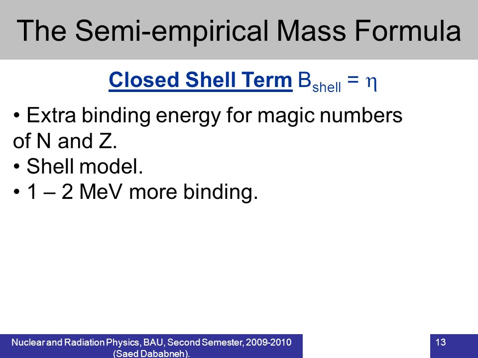 Nuclear and Radiation Physics, BAU, Second Semester, 2009-2010 (Saed Dababneh). 13 The Semi-empirical Mass Formula Closed Shell Term B shell = Extra b