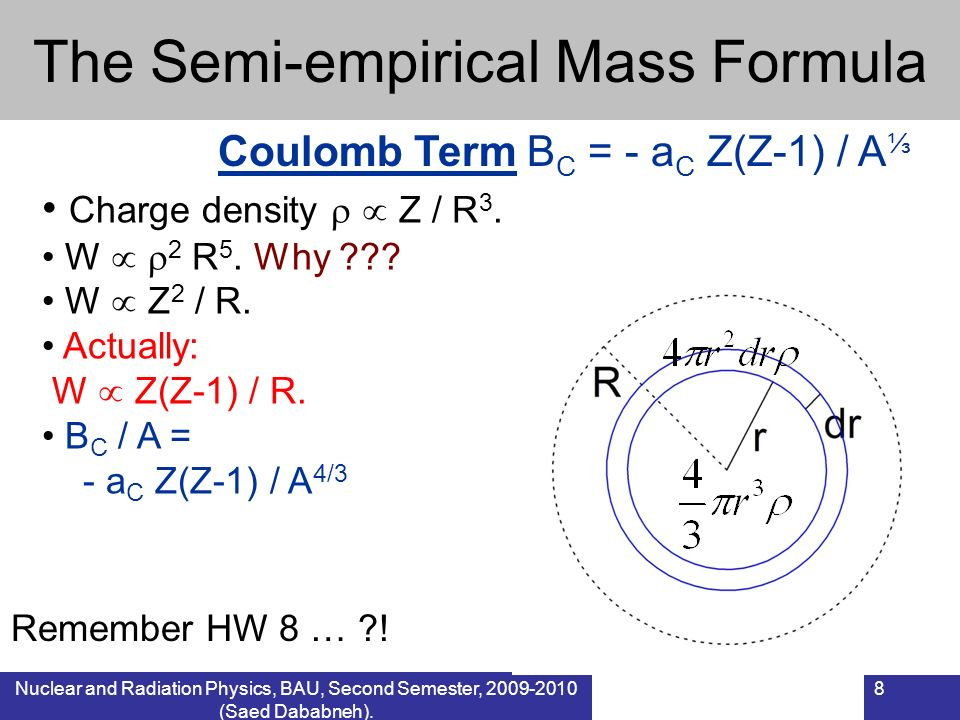 Nuclear and Radiation Physics, BAU, Second Semester, 2009-2010 (Saed Dababneh). 8 The Semi-empirical Mass Formula Coulomb Term B C = - a C Z(Z-1) / A
