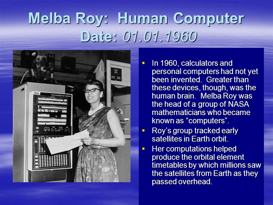 Melba Roy: Human Computer Date: 01.01.1960 In 1960, calculators and personal computers had not yet been invented. Greater than these devices, though,