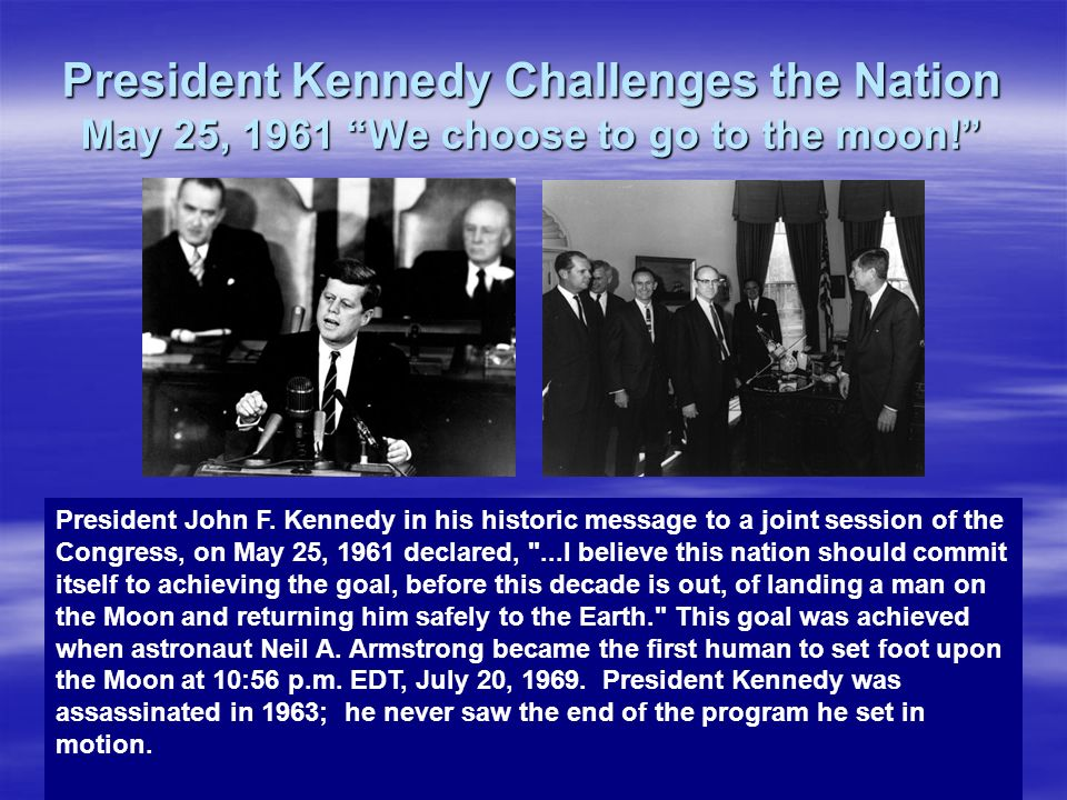 President Kennedy Challenges the Nation May 25, 1961 We choose to go to the moon! President John F. Kennedy in his historic message to a joint session