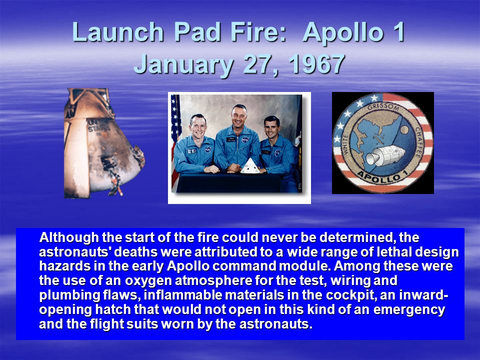 Launch Pad Fire: Apollo 1 January 27, 1967 Although the start of the fire could never be determined, the astronauts' deaths were attributed to a wide