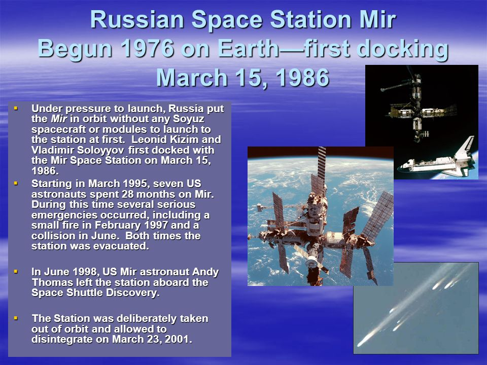 Russian Space Station Mir Begun 1976 on Earthfirst docking March 15, 1986 Under pressure to launch, Russia put the Mir in orbit without any Soyuz spac