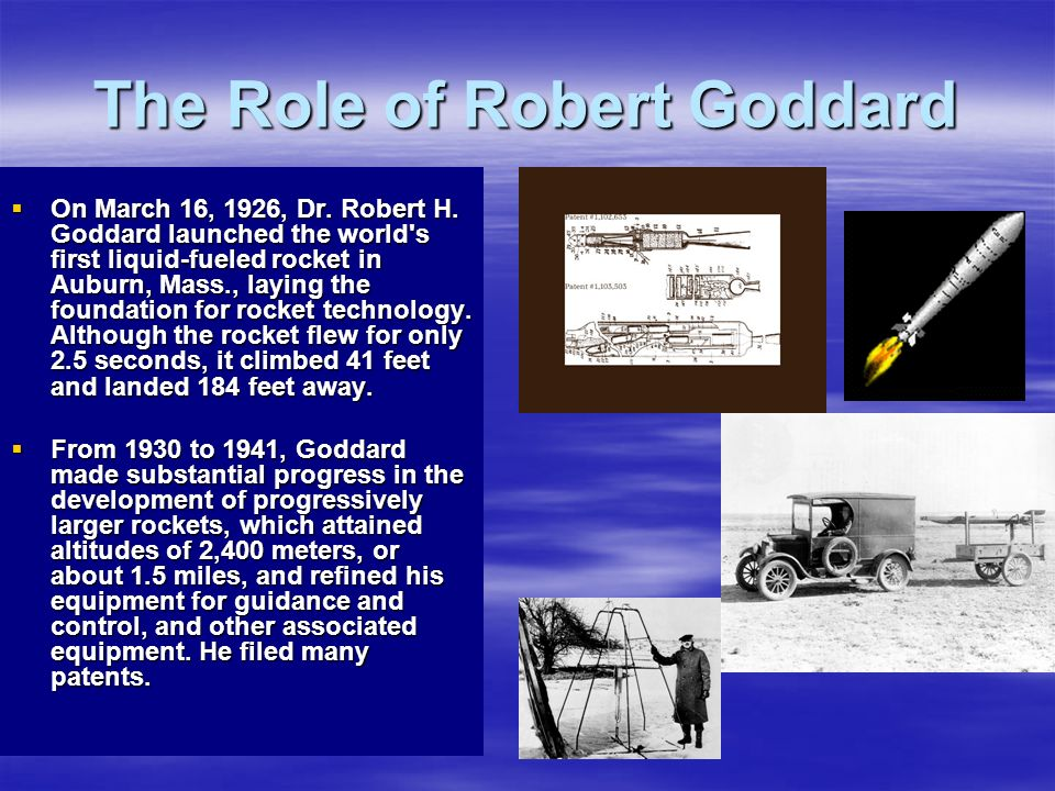 The Role of Robert Goddard On March 16, 1926, Dr. Robert H. Goddard launched the world's first liquid-fueled rocket in Auburn, Mass., laying the found