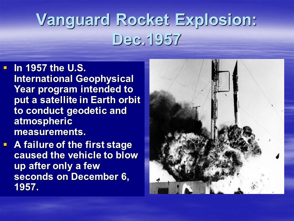 Vanguard Rocket Explosion: Dec.1957 In 1957 the U.S. International Geophysical Year program intended to put a satellite in Earth orbit to conduct geod