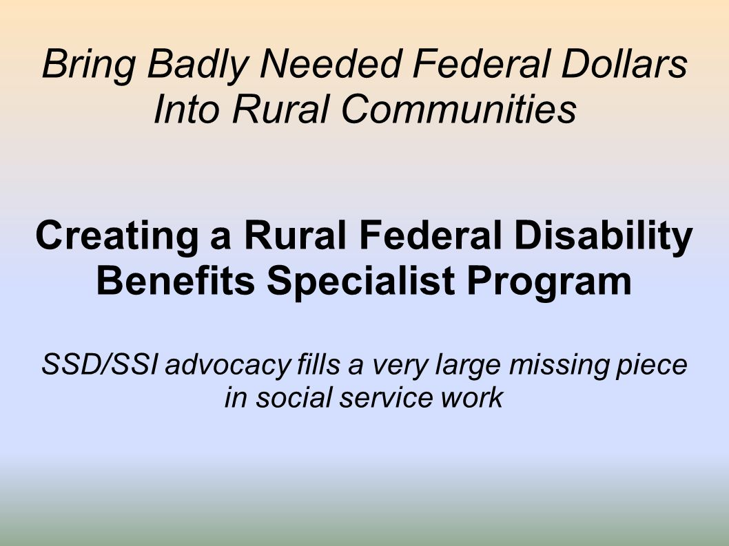 Bring Badly Needed Federal Dollars Into Rural Communities Creating a Rural Federal Disability Benefits Specialist Program SSD/SSI advocacy fills a ver