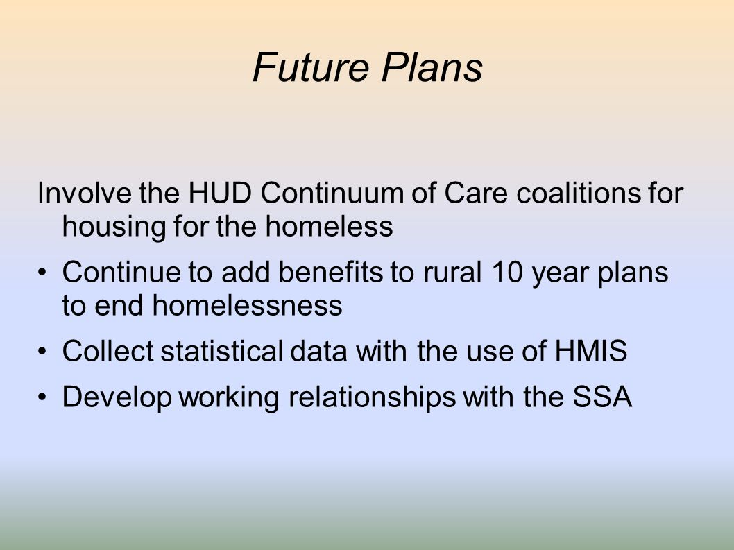 Future Plans Involve the HUD Continuum of Care coalitions for housing for the homeless Continue to add benefits to rural 10 year plans to end homeless