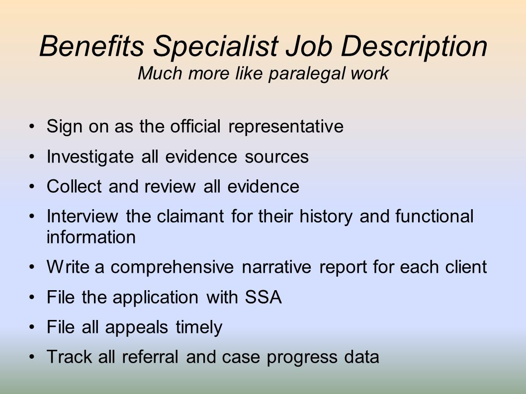 Benefits Specialist Job Description Much more like paralegal work Sign on as the official representative Investigate all evidence sources Collect and
