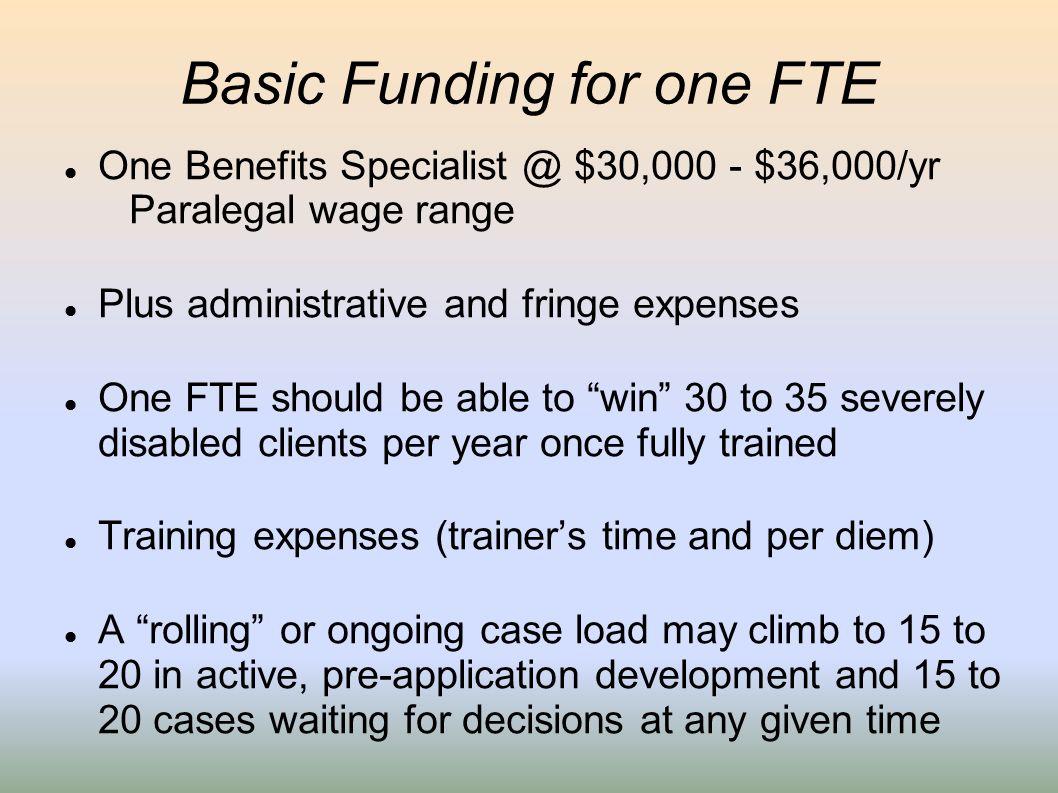 Basic Funding for one FTE One Benefits Specialist @ $30,000 - $36,000/yr Paralegal wage range Plus administrative and fringe expenses One FTE should b