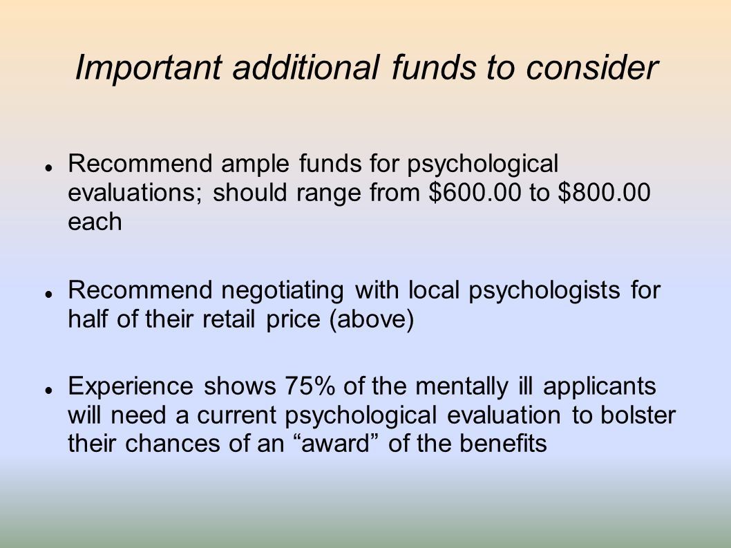 Important additional funds to consider Recommend ample funds for psychological evaluations; should range from $600.00 to $800.00 each Recommend negoti