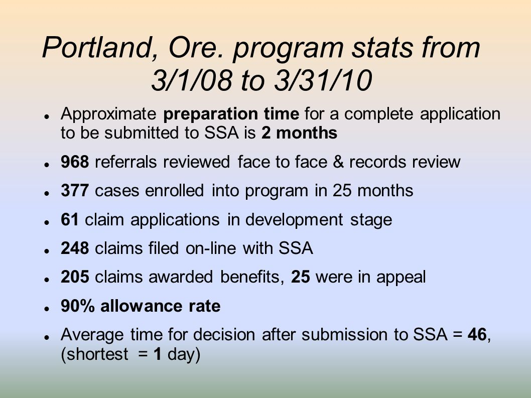 Portland, Ore. program stats from 3/1/08 to 3/31/10 Approximate preparation time for a complete application to be submitted to SSA is 2 months 968 ref