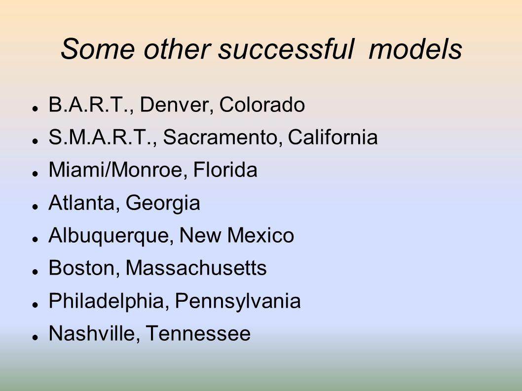 Some other successful models B.A.R.T., Denver, Colorado S.M.A.R.T., Sacramento, California Miami/Monroe, Florida Atlanta, Georgia Albuquerque, New Mex