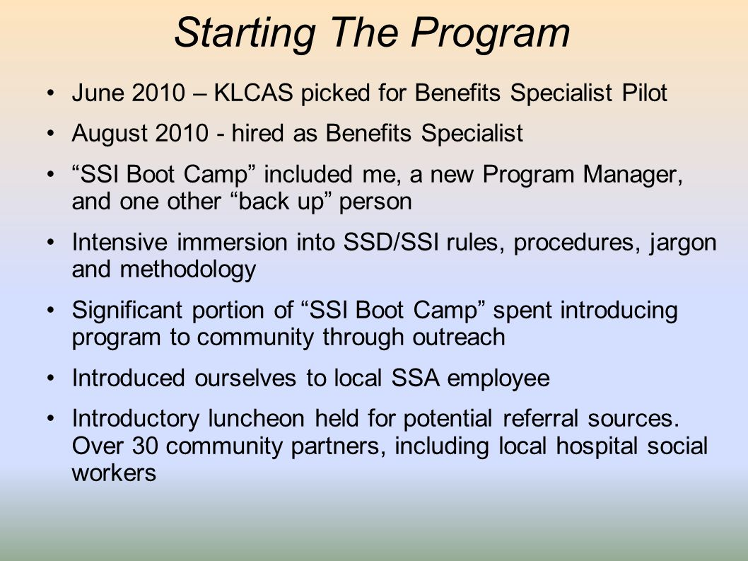 Starting The Program June 2010 – KLCAS picked for Benefits Specialist Pilot August 2010 - hired as Benefits Specialist SSI Boot Camp included me, a ne