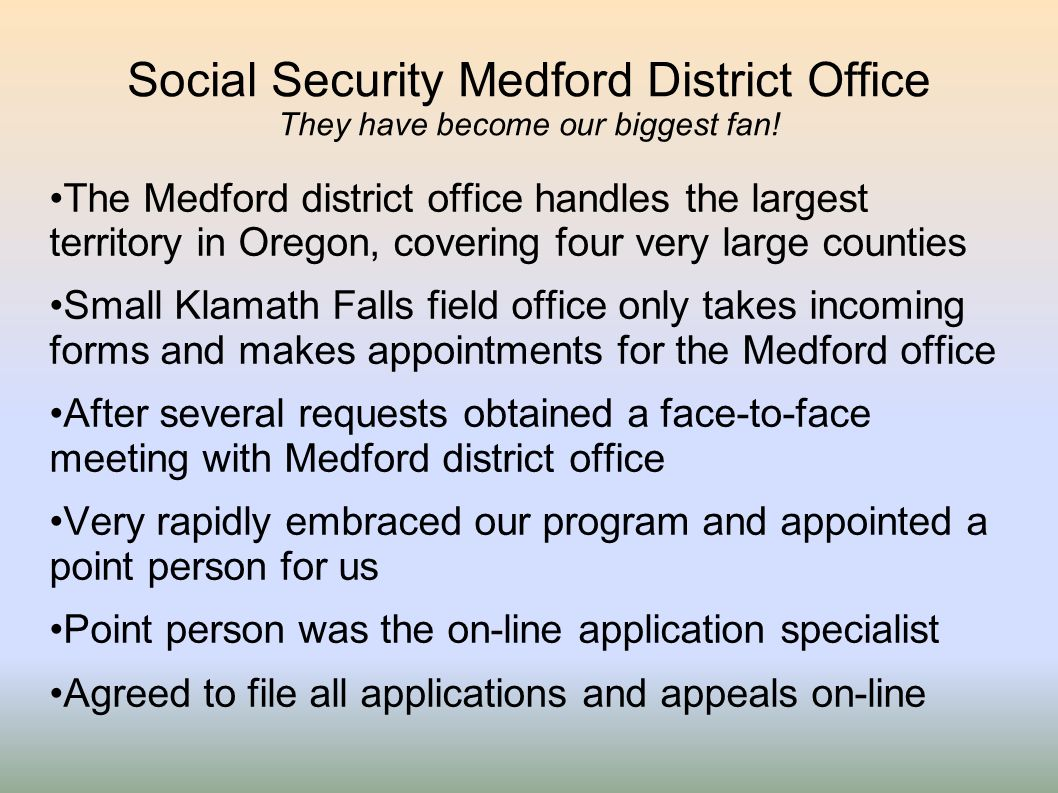 Social Security Medford District Office They have become our biggest fan! The Medford district office handles the largest territory in Oregon, coverin