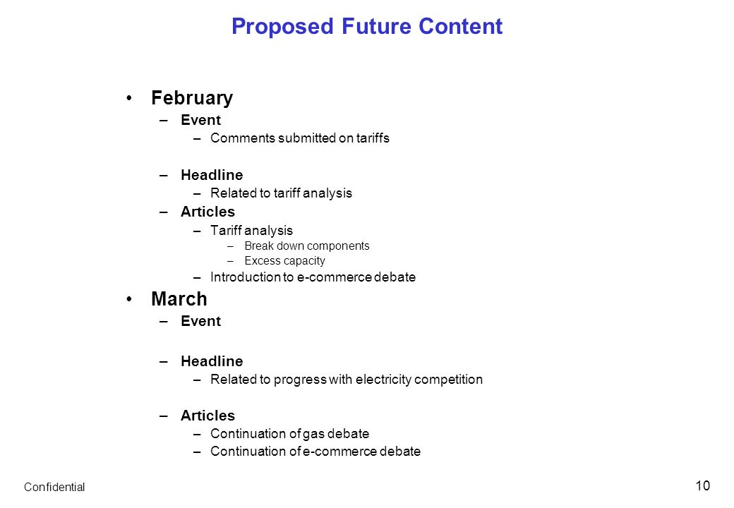 Confidential 10 Proposed Future Content February –Event –Comments submitted on tariffs –Headline –Related to tariff analysis –Articles –Tariff analysis –Break down components –Excess capacity –Introduction to e-commerce debate March –Event –Headline –Related to progress with electricity competition –Articles –Continuation of gas debate –Continuation of e-commerce debate